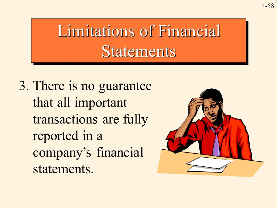 4-58 Limitations of Financial Statements 3.There is no guarantee that all important transactions are fully reported in a company's financial statement