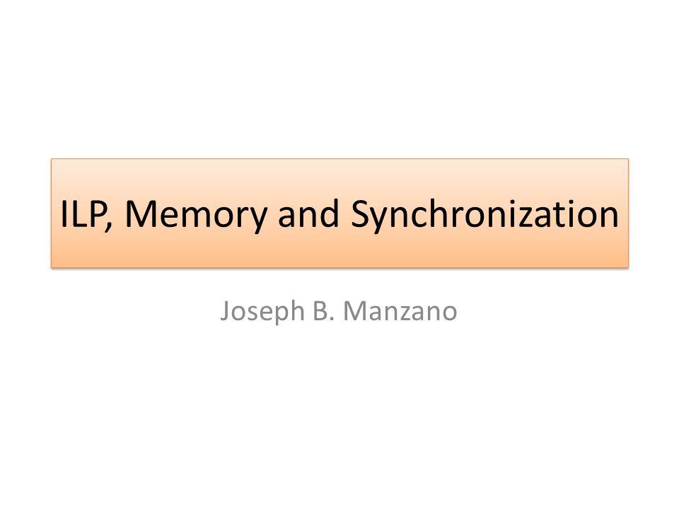 ILP, Memory and Synchronization Joseph B. Manzano