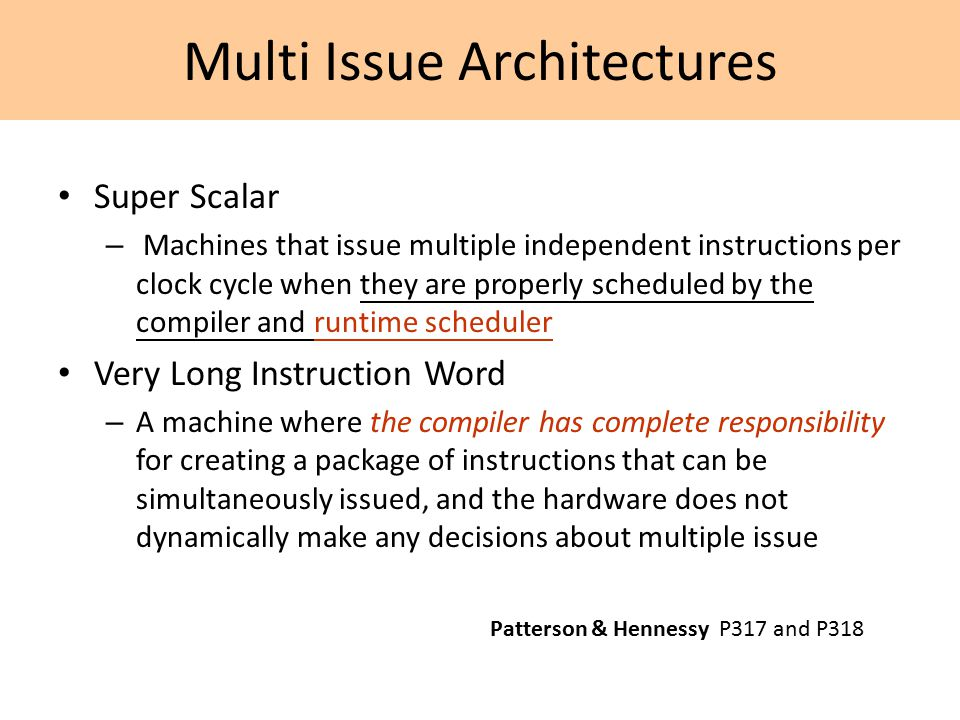 Multi Issue Architectures Super Scalar – Machines that issue multiple independent instructions per clock cycle when they are properly scheduled by the compiler and runtime scheduler Very Long Instruction Word – A machine where the compiler has complete responsibility for creating a package of instructions that can be simultaneously issued, and the hardware does not dynamically make any decisions about multiple issue Patterson & Hennessy P317 and P318