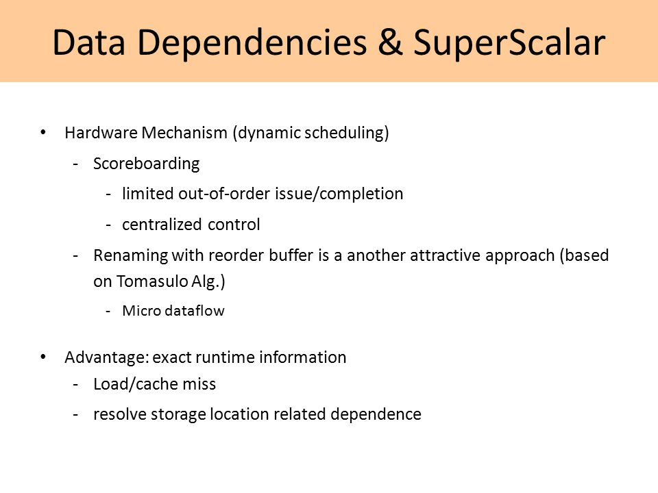 Data Dependencies & SuperScalar Hardware Mechanism (dynamic scheduling) -Scoreboarding -limited out-of-order issue/completion -centralized control -Renaming with reorder buffer is a another attractive approach (based on Tomasulo Alg.) -Micro dataflow Advantage: exact runtime information -Load/cache miss -resolve storage location related dependence