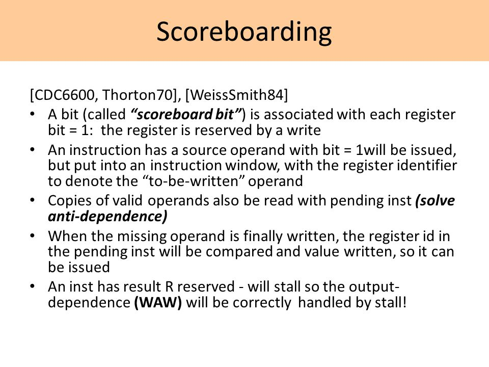 Scoreboarding [CDC6600, Thorton70], [WeissSmith84] A bit (called scoreboard bit ) is associated with each register bit = 1: the register is reserved by a write An instruction has a source operand with bit = 1will be issued, but put into an instruction window, with the register identifier to denote the to-be-written operand Copies of valid operands also be read with pending inst (solve anti-dependence) When the missing operand is finally written, the register id in the pending inst will be compared and value written, so it can be issued An inst has result R reserved - will stall so the output- dependence (WAW) will be correctly handled by stall!