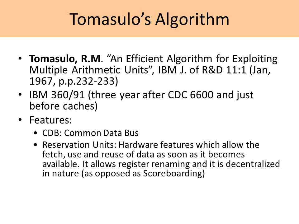 "Tomasulo's Algorithm Tomasulo, R.M. ""An Efficient Algorithm for Exploiting Multiple Arithmetic Units"", IBM J. of R&D 11:1 (Jan, 1967, p.p.232-233) IBM"