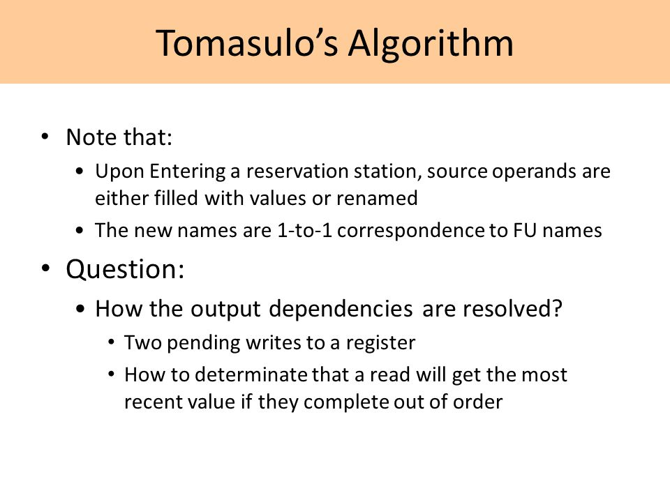 Tomasulo's Algorithm Note that: Upon Entering a reservation station, source operands are either filled with values or renamed The new names are 1-to-1 correspondence to FU names Question: How the output dependencies are resolved.