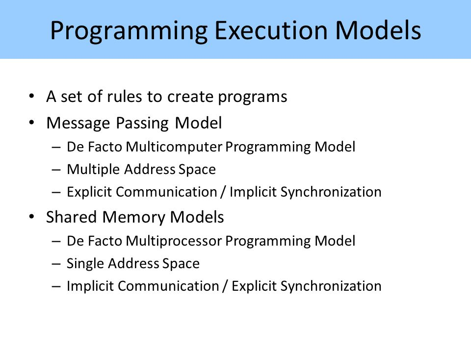 Programming Execution Models A set of rules to create programs Message Passing Model – De Facto Multicomputer Programming Model – Multiple Address Space – Explicit Communication / Implicit Synchronization Shared Memory Models – De Facto Multiprocessor Programming Model – Single Address Space – Implicit Communication / Explicit Synchronization