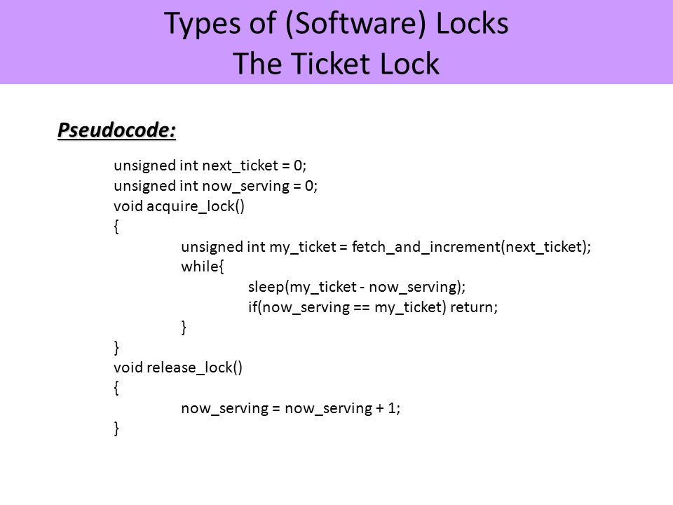 Types of (Software) Locks The Ticket LockPseudocode: unsigned int next_ticket = 0; unsigned int now_serving = 0; void acquire_lock() { unsigned int my_ticket = fetch_and_increment(next_ticket); while{ sleep(my_ticket - now_serving); if(now_serving == my_ticket) return; } void release_lock() { now_serving = now_serving + 1; }