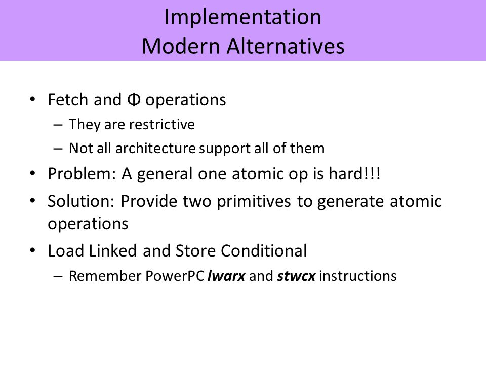 Implementation Modern Alternatives Fetch and Φ operations – They are restrictive – Not all architecture support all of them Problem: A general one atomic op is hard!!.