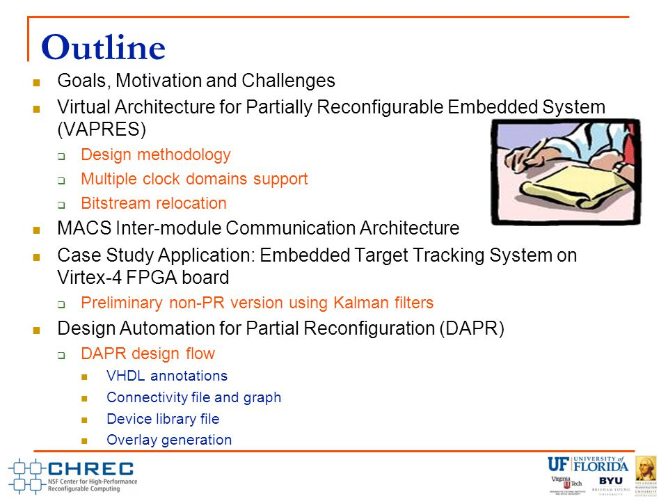 Outline Goals, Motivation and Challenges Virtual Architecture for Partially Reconfigurable Embedded System (VAPRES)  Design methodology  Multiple clock domains support  Bitstream relocation MACS Inter-module Communication Architecture Case Study Application: Embedded Target Tracking System on Virtex-4 FPGA board  Preliminary non-PR version using Kalman filters Design Automation for Partial Reconfiguration (DAPR)  DAPR design flow VHDL annotations Connectivity file and graph Device library file Overlay generation