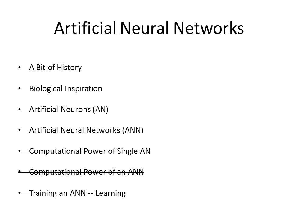 Artificial Neural Networks A Bit of History Biological Inspiration Artificial Neurons (AN) Artificial Neural Networks (ANN) Computational Power of Single AN Computational Power of an ANN Training an ANN -- Learning