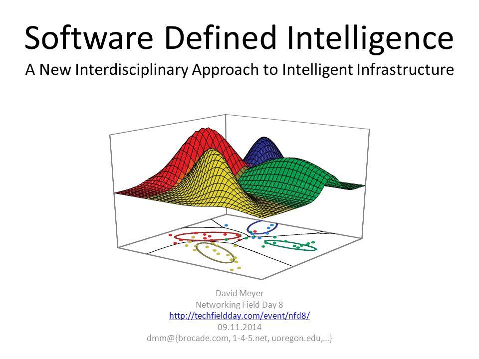 Software Defined Intelligence A New Interdisciplinary Approach to Intelligent Infrastructure David Meyer Networking Field Day 8 http://techfieldday.com/event/nfd8/ 09.11.2014 dmm@{brocade.com, 1-4-5.net, uoregon.edu,…}