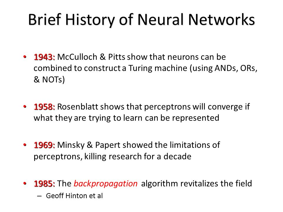 Brief History of Neural Networks 1943: 1943: McCulloch & Pitts show that neurons can be combined to construct a Turing machine (using ANDs, ORs, & NOTs) 1958: 1958: Rosenblatt shows that perceptrons will converge if what they are trying to learn can be represented 1969: 1969: Minsky & Papert showed the limitations of perceptrons, killing research for a decade 1985: 1985: The backpropagation algorithm revitalizes the field – Geoff Hinton et al