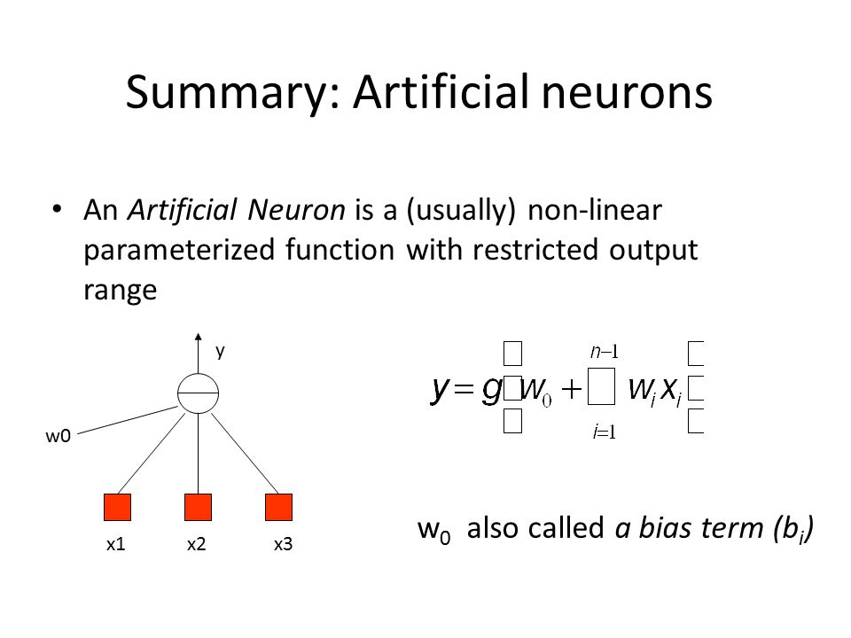 Summary: Artificial neurons An Artificial Neuron is a (usually) non-linear parameterized function with restricted output range x1x2x3 w0 y w 0 also called a bias term (b i )