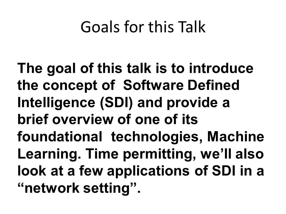 Goals for this Talk The goal of this talk is to introduce the concept of Software Defined Intelligence (SDI) and provide a brief overview of one of its foundational technologies, Machine Learning.