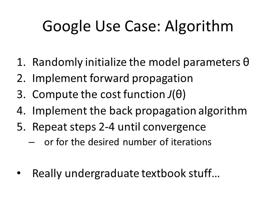 Google Use Case: Algorithm 1.Randomly initialize the model parameters θ 2.Implement forward propagation 3.Compute the cost function J(θ) 4.Implement the back propagation algorithm 5.Repeat steps 2-4 until convergence – or for the desired number of iterations Really undergraduate textbook stuff…