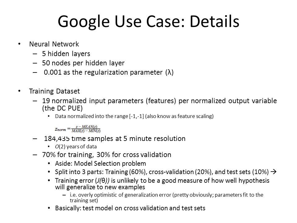Google Use Case: Details Neural Network – 5 hidden layers – 50 nodes per hidden layer – 0.001 as the regularization parameter (λ) Training Dataset – 19 normalized input parameters (features) per normalized output variable (the DC PUE) Data normalized into the range [-1,-1] (also know as feature scaling) – 184,435 time samples at 5 minute resolution O(2) years of data – 70% for training, 30% for cross validation Aside: Model Selection problem Split into 3 parts: Training (60%), cross-validation (20%), and test sets (10%)  Training error (J(θ)) is unlikely to be a good measure of how well hypothesis will generalize to new examples – i.e.