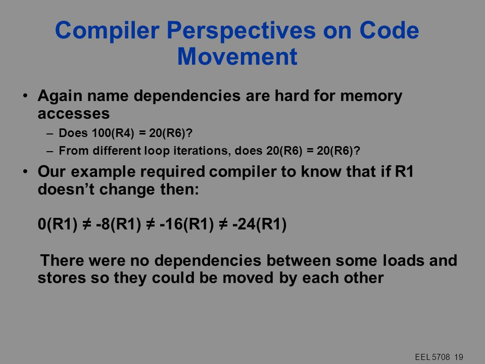 EEL 5708 19 Compiler Perspectives on Code Movement Again name dependencies are hard for memory accesses –Does 100(R4) = 20(R6)? –From different loop i