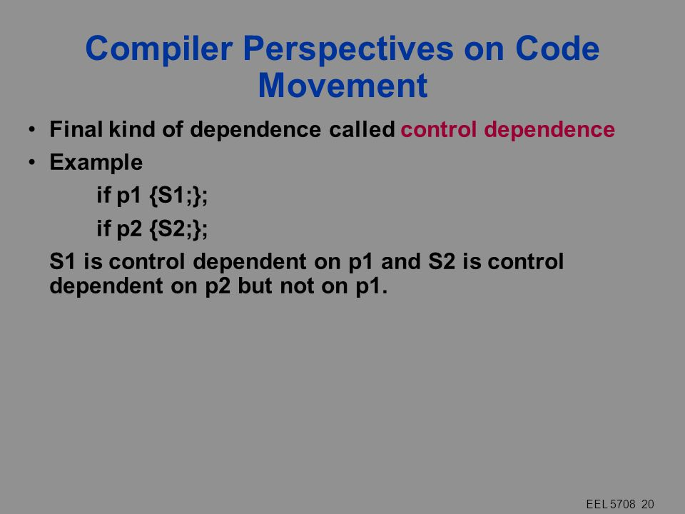 EEL 5708 20 Compiler Perspectives on Code Movement Final kind of dependence called control dependence Example if p1 {S1;}; if p2 {S2;}; S1 is control