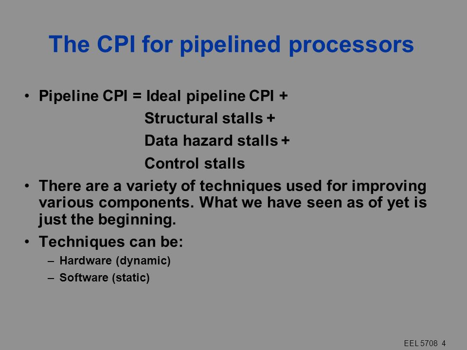 EEL 5708 4 The CPI for pipelined processors Pipeline CPI = Ideal pipeline CPI + Structural stalls + Data hazard stalls + Control stalls There are a va