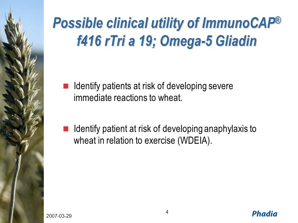 4 2007-03-29 Possible clinical utility of ImmunoCAP ® f416 rTri a 19; Omega-5 Gliadin Identify patients at risk of developing severe immediate reactions to wheat.