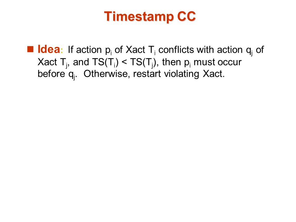 Timestamp CC Idea : If action p i of Xact T i conflicts with action q j of Xact T j, and TS(T i ) < TS(T j ), then p i must occur before q j. Otherwis