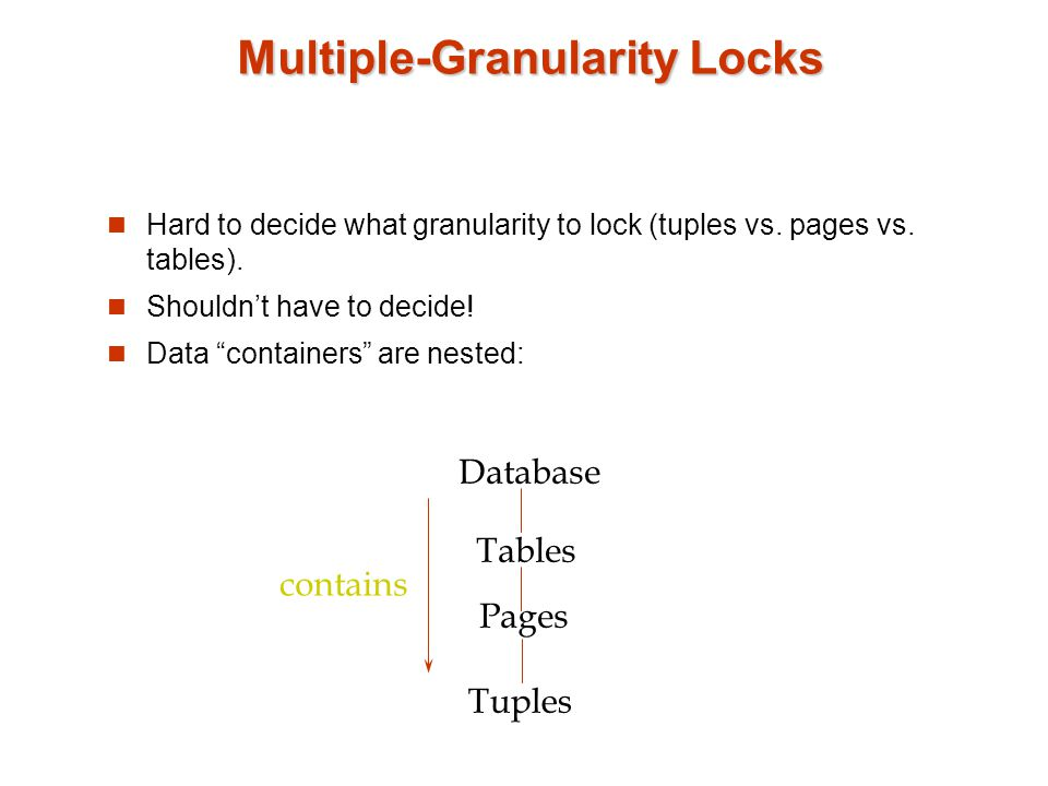 "Multiple-Granularity Locks Hard to decide what granularity to lock (tuples vs. pages vs. tables). Shouldn't have to decide! Data ""containers"" are nest"