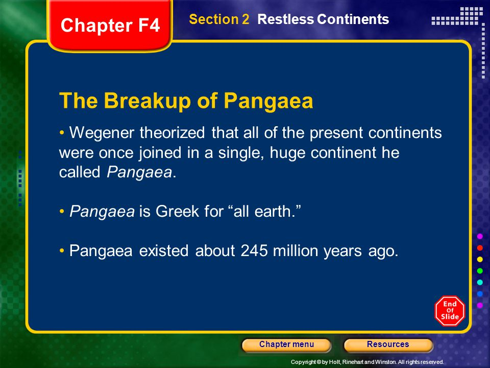 Copyright © by Holt, Rinehart and Winston. All rights reserved. ResourcesChapter menu Section 2 Restless Continents The Breakup of Pangaea Wegener the