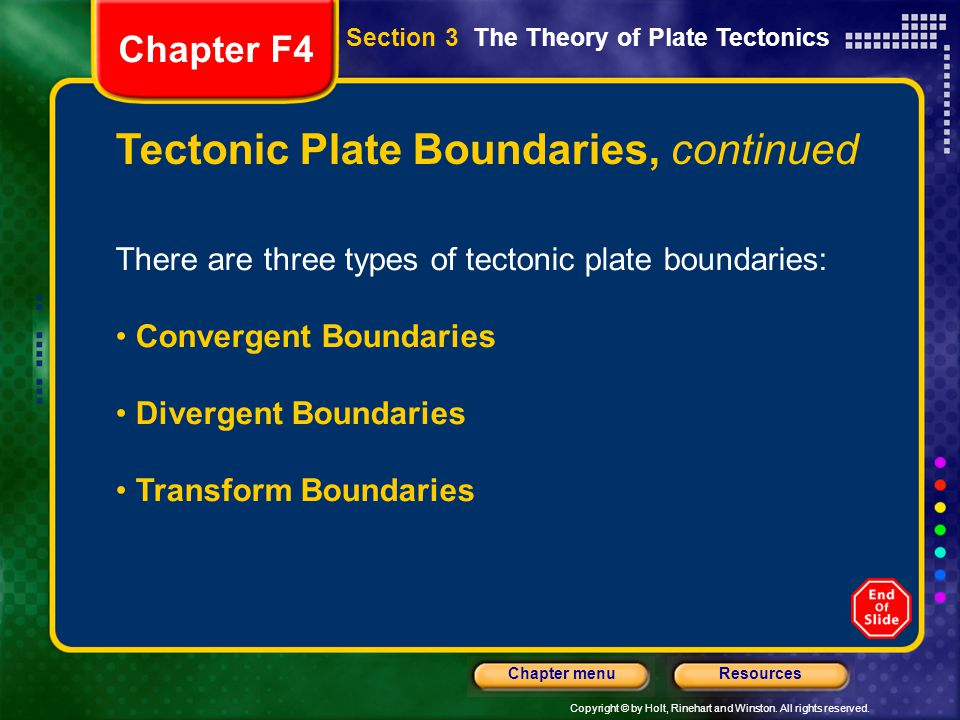 Copyright © by Holt, Rinehart and Winston. All rights reserved. ResourcesChapter menu Tectonic Plate Boundaries, continued There are three types of te