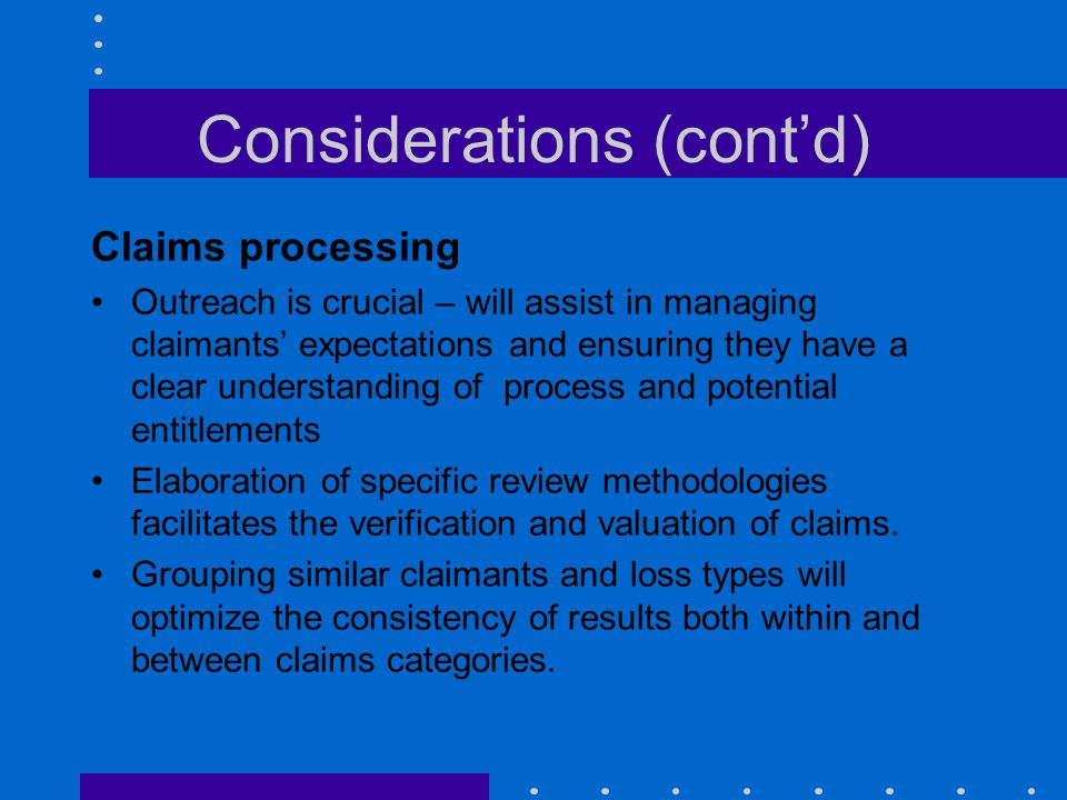 Considerations (cont'd) Claims processing Outreach is crucial – will assist in managing claimants' expectations and ensuring they have a clear underst