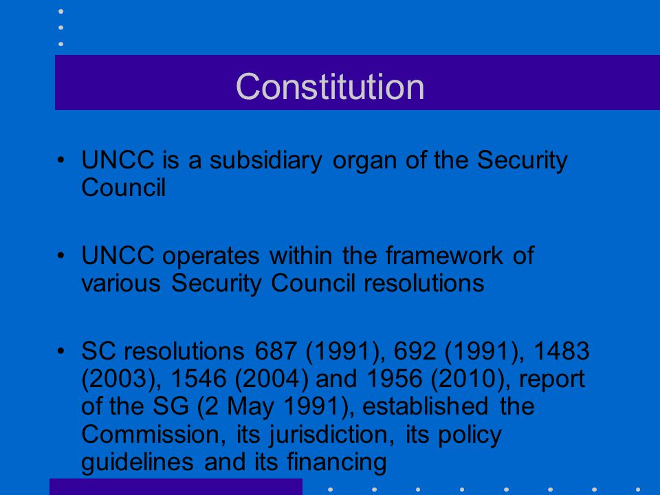 Constitution UNCC is a subsidiary organ of the Security Council UNCC operates within the framework of various Security Council resolutions SC resoluti