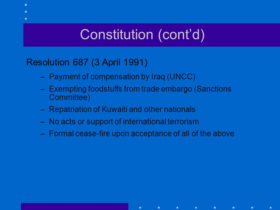 Constitution (cont'd) Resolution 687 (3 April 1991) –Payment of compensation by Iraq (UNCC) –Exempting foodstuffs from trade embargo (Sanctions Commit