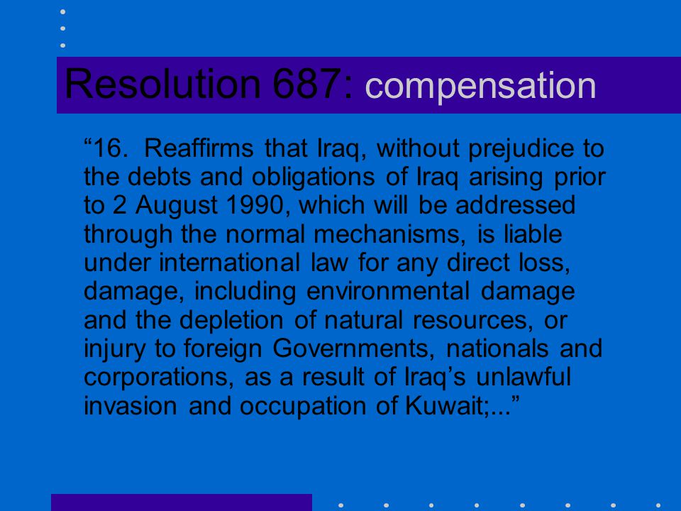 "Resolution 687: compensation ""16. Reaffirms that Iraq, without prejudice to the debts and obligations of Iraq arising prior to 2 August 1990, which wi"