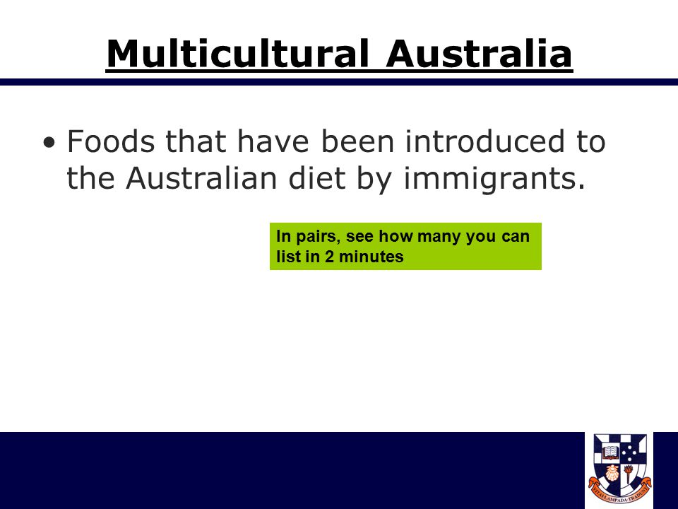 Multicultural Australia Foods that have been introduced to the Australian diet by immigrants.