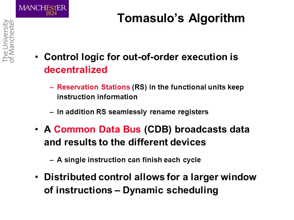 Tomasulo's Algorithm Control logic for out-of-order execution is decentralized –Reservation Stations (RS) in the functional units keep instruction information –In addition RS seamlessly rename registers A Common Data Bus (CDB) broadcasts data and results to the different devices –A single instruction can finish each cycle Distributed control allows for a larger window of instructions – Dynamic scheduling