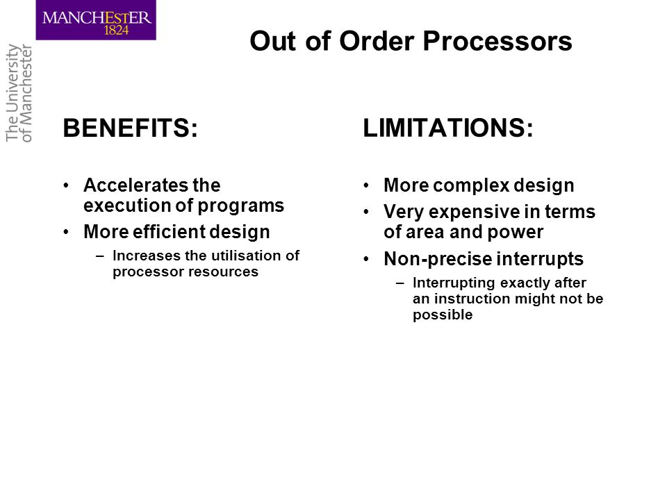 Out of Order Processors BENEFITS: Accelerates the execution of programs More efficient design –Increases the utilisation of processor resources LIMITATIONS: More complex design Very expensive in terms of area and power Non-precise interrupts –Interrupting exactly after an instruction might not be possible