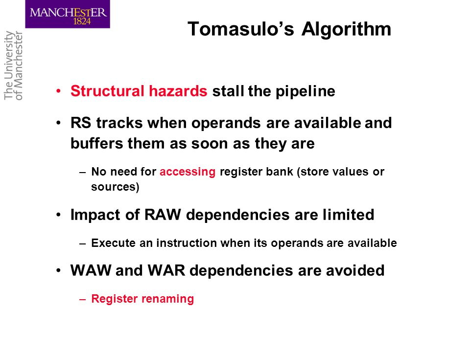 Tomasulo's Algorithm Structural hazards stall the pipeline RS tracks when operands are available and buffers them as soon as they are –No need for accessing register bank (store values or sources) Impact of RAW dependencies are limited –Execute an instruction when its operands are available WAW and WAR dependencies are avoided –Register renaming