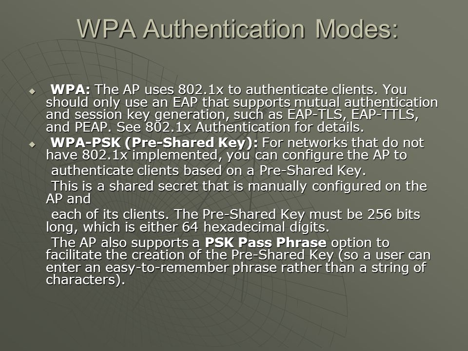 WPA Authentication Modes: WPA Authentication Modes:  WPA: The AP uses 802.1x to authenticate clients.