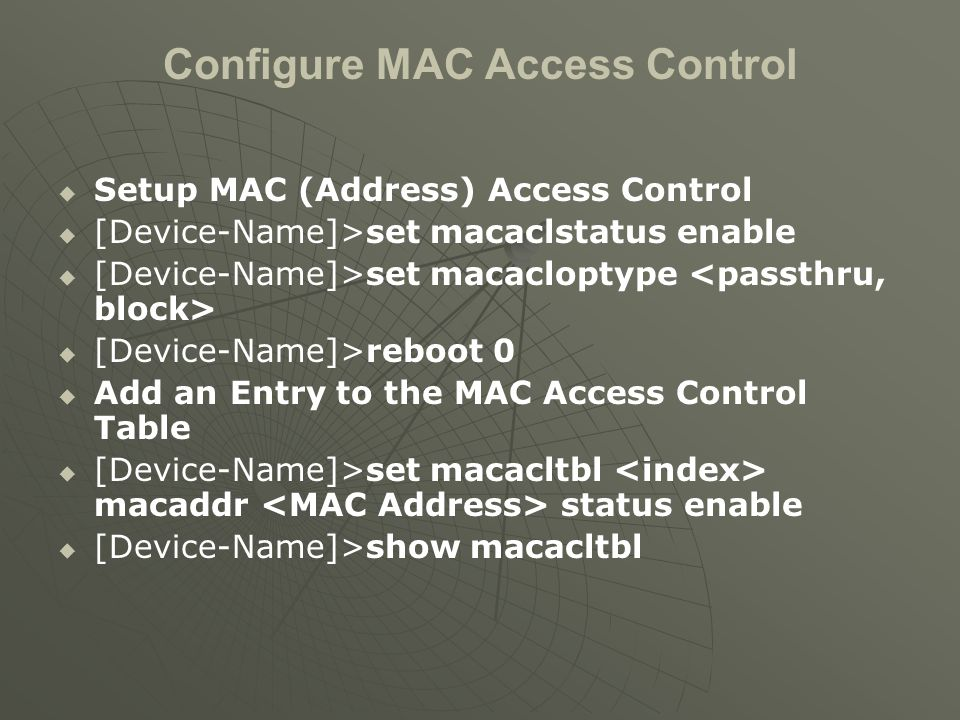 Configure MAC Access Control   Setup MAC (Address) Access Control   [Device-Name]>set macaclstatus enable   [Device-Name]>set macacloptype   [Device-Name]>reboot 0   Add an Entry to the MAC Access Control Table   [Device-Name]>set macacltbl macaddr status enable   [Device-Name]>show macacltbl