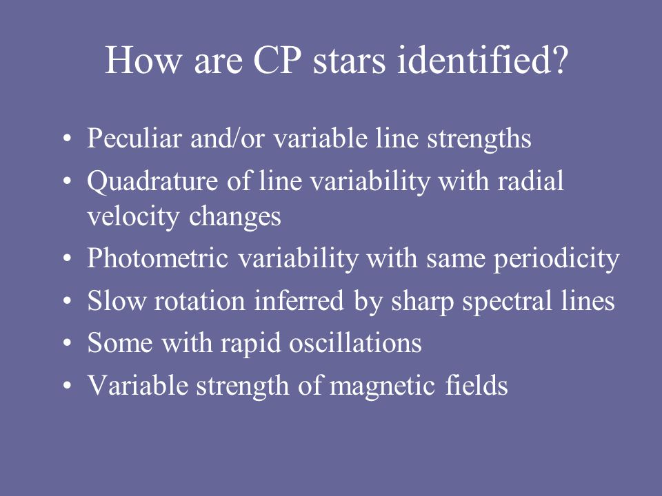 Current Work Origin of Magnetic Fields –Fossil or dynamo Evolution of CP2 –Peculiar at ZAMS –Peculiar after 30% of MS lifetime –Parallel evolution of spectroscopic and magnetic peculiarities Diffusion model does not work for some element abundances Atmospheric modeling to include magnetic fields Non-LTE models