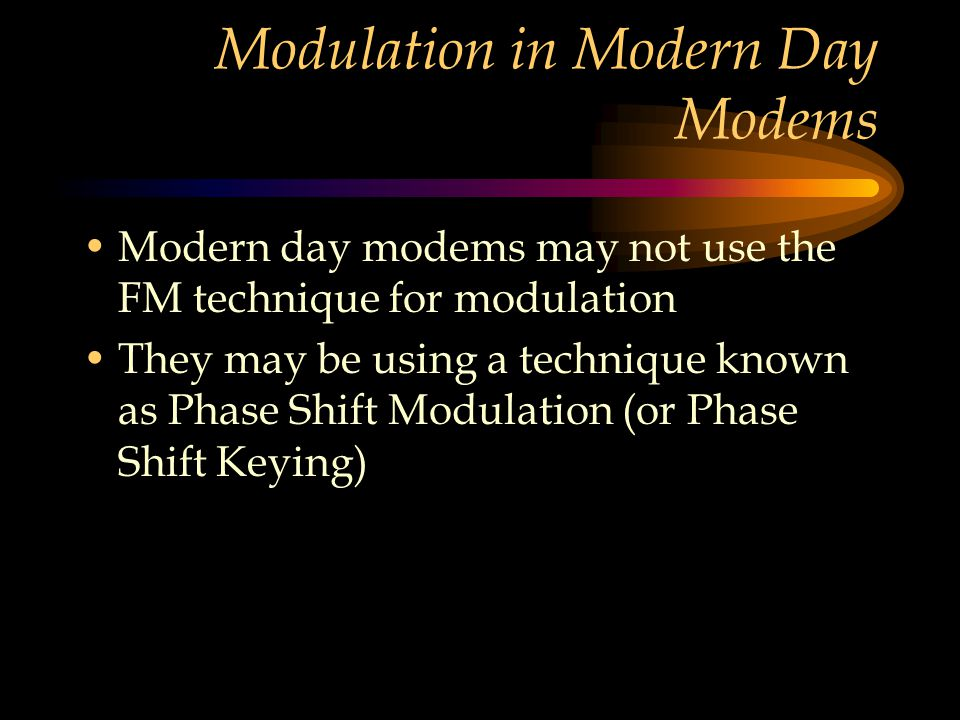 Modulation in Modern Day Modems Modern day modems may not use the FM technique for modulation They may be using a technique known as Phase Shift Modul