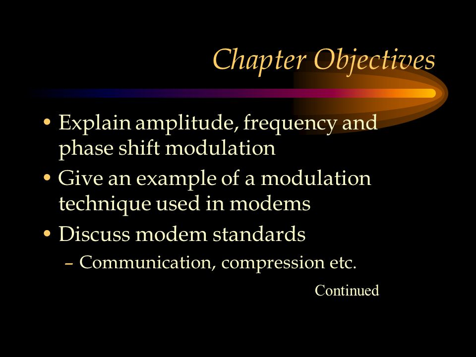 Chapter Objectives Explain amplitude, frequency and phase shift modulation Give an example of a modulation technique used in modems Discuss modem stan