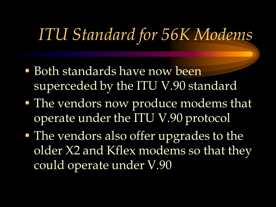 ITU Standard for 56K Modems Both standards have now been superceded by the ITU V.90 standard The vendors now produce modems that operate under the ITU