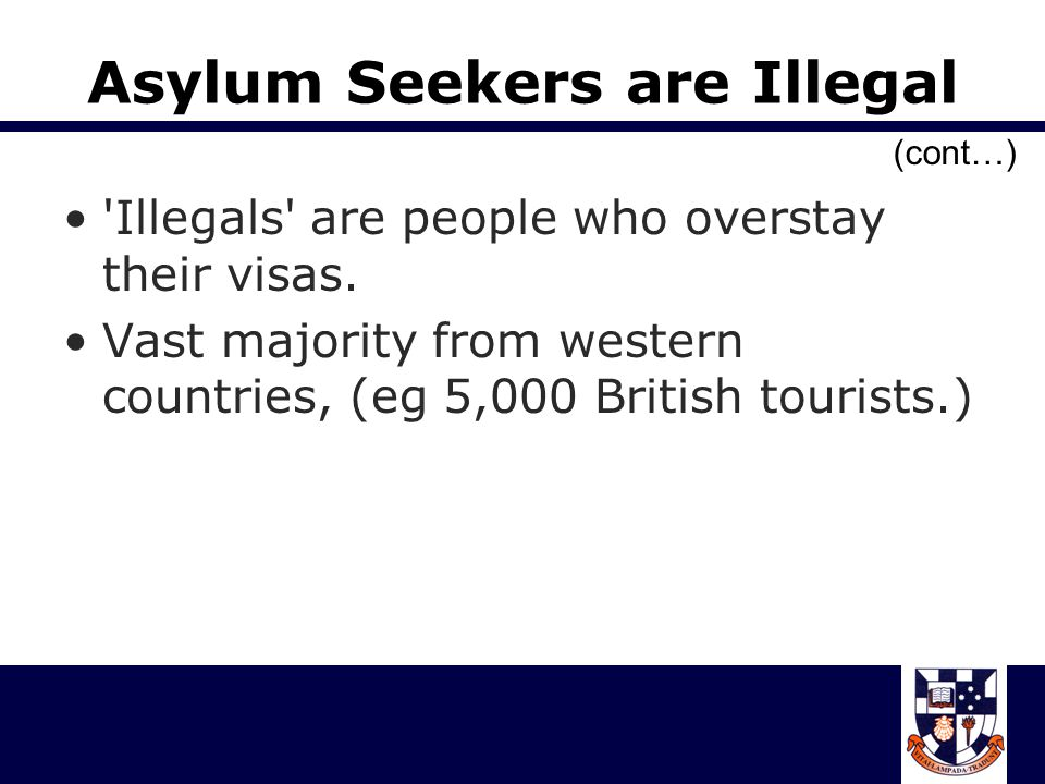 Asylum Seekers are Illegal Illegals are people who overstay their visas.