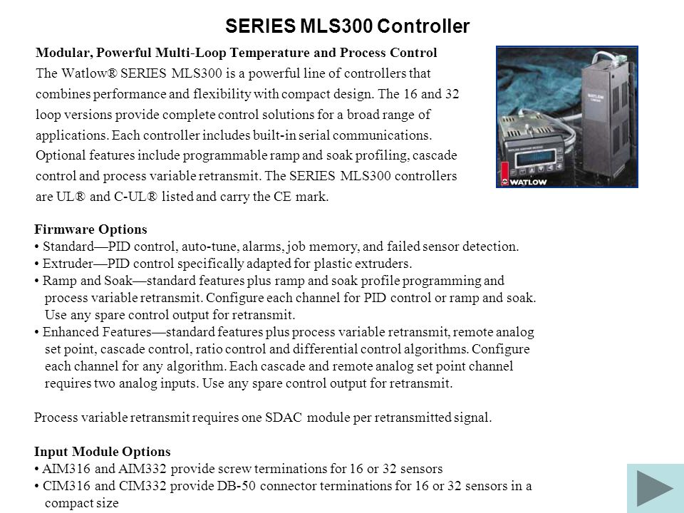 SERIES MLS300 Controller Modular, Powerful Multi-Loop Temperature and Process Control The Watlow® SERIES MLS300 is a powerful line of controllers that combines performance and flexibility with compact design.