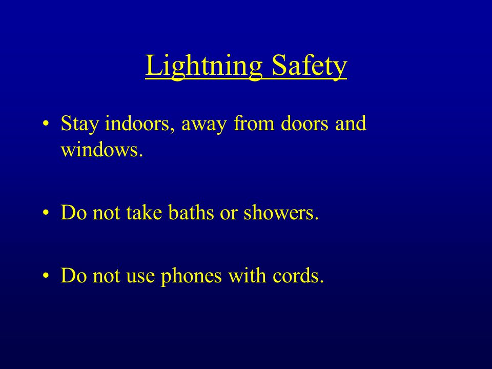 Lightning Safety Stay indoors, away from doors and windows.