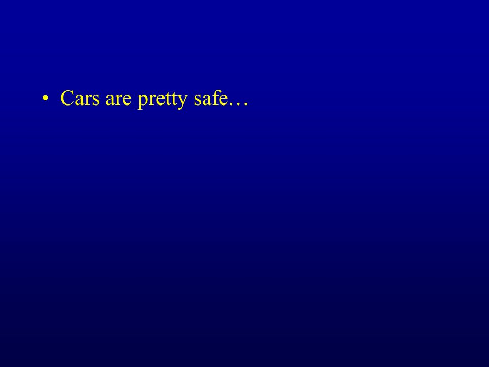 Cars are pretty safe…