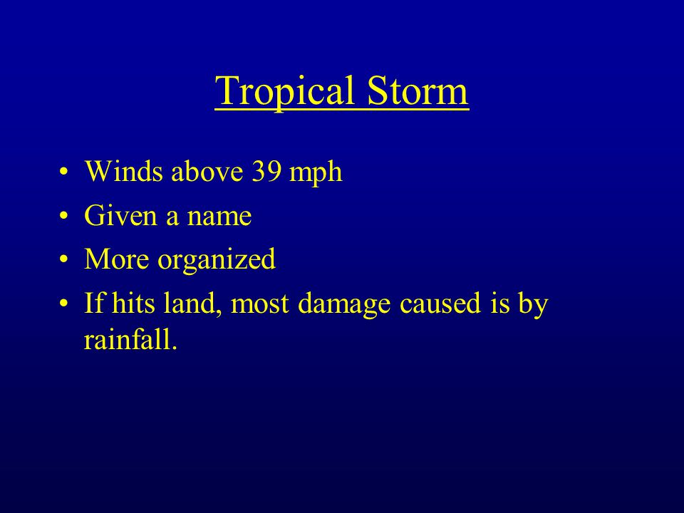 Tropical Storm Winds above 39 mph Given a name More organized If hits land, most damage caused is by rainfall.