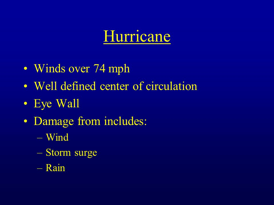 Hurricane Winds over 74 mph Well defined center of circulation Eye Wall Damage from includes: –Wind –Storm surge –Rain