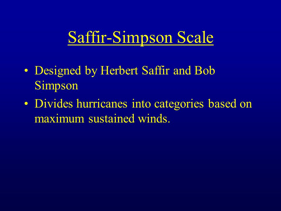 Saffir-Simpson Scale Designed by Herbert Saffir and Bob Simpson Divides hurricanes into categories based on maximum sustained winds.