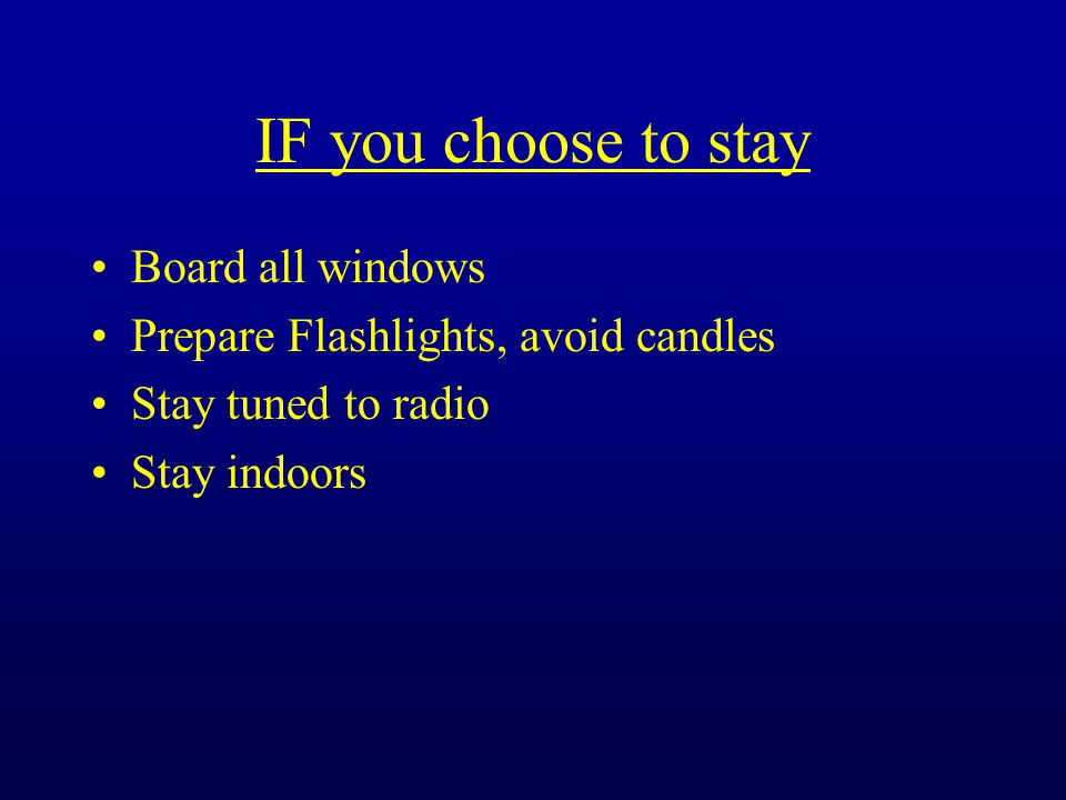 IF you choose to stay Board all windows Prepare Flashlights, avoid candles Stay tuned to radio Stay indoors