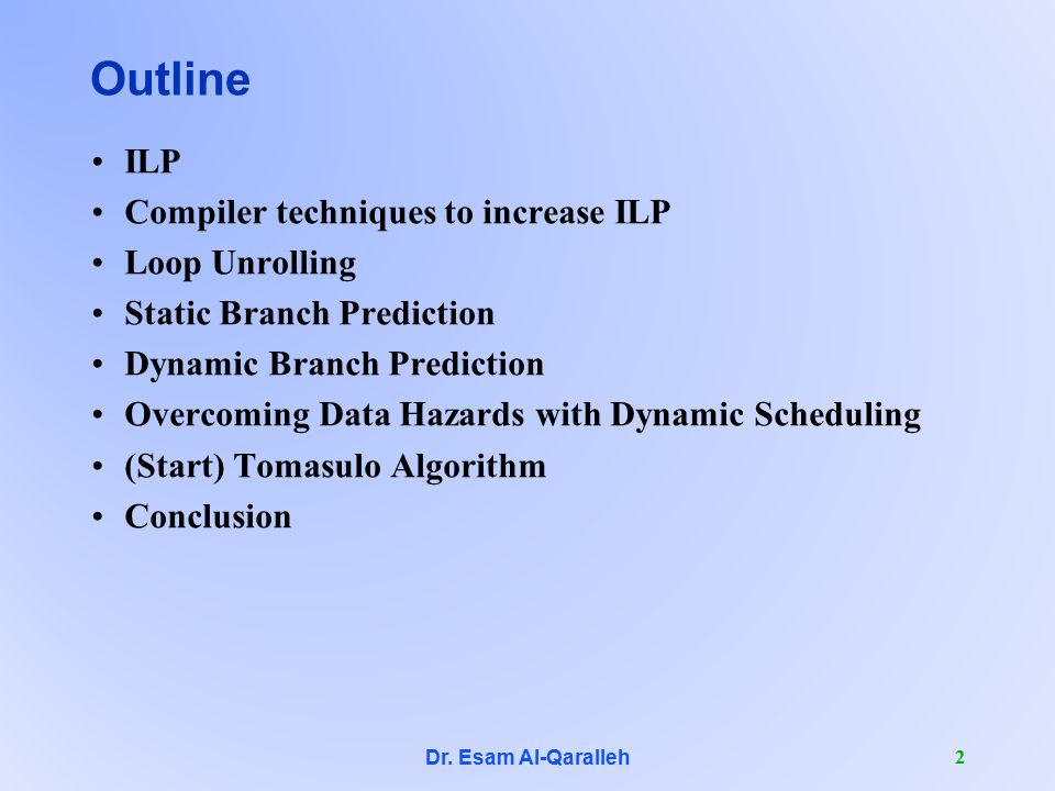 2 Outline ILP Compiler techniques to increase ILP Loop Unrolling Static Branch Prediction Dynamic Branch Prediction Overcoming Data Hazards with Dynamic Scheduling (Start) Tomasulo Algorithm Conclusion