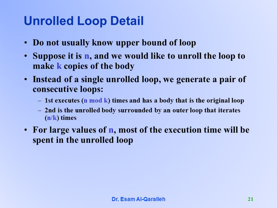 Dr. Esam Al-Qaralleh 21 Unrolled Loop Detail Do not usually know upper bound of loop Suppose it is n, and we would like to unroll the loop to make k c
